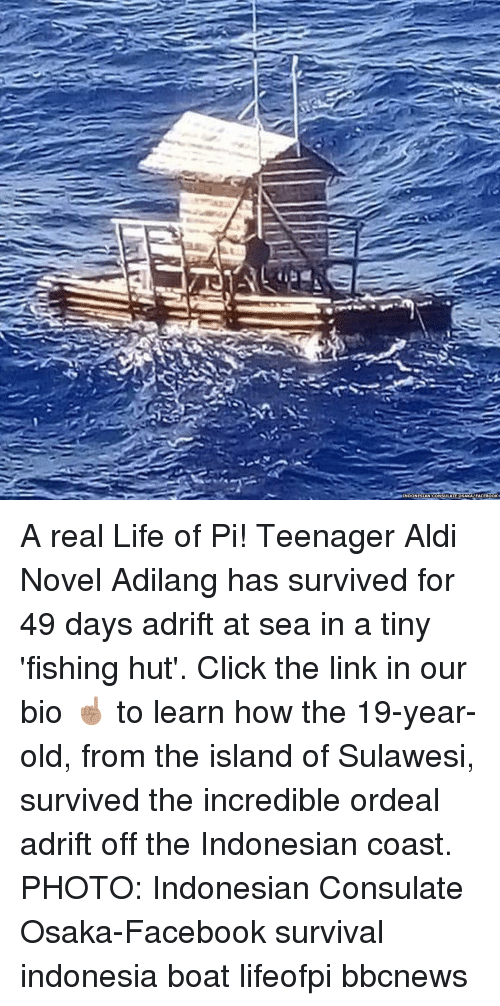 Indonesia: INDONESIAN CONSULATE OSAKAFACEBOOK A real Life of Pi! Teenager Aldi Novel Adilang has survived for 49 days adrift at sea in a tiny 'fishing hut'. Click the link in our bio ☝🏽 to learn how the 19-year-old, from the island of Sulawesi, survived the incredible ordeal adrift off the Indonesian coast. PHOTO: Indonesian Consulate Osaka-Facebook survival indonesia boat lifeofpi bbcnews