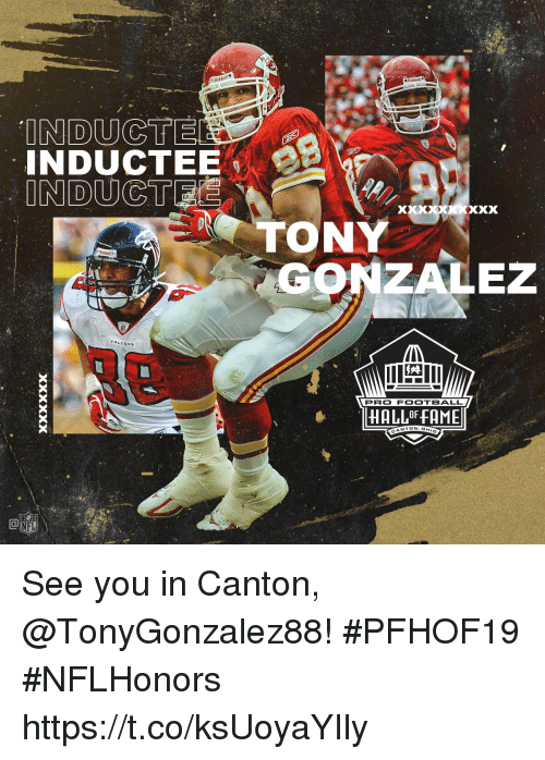 Gonzalez: INDUCT  TONY  GONZALEZ  FALEONS  PRO FOOTBALL  HALLOF FAME  NTON.OH  CA See you in Canton, @TonyGonzalez88! #PFHOF19 #NFLHonors https://t.co/ksUoyaYIly