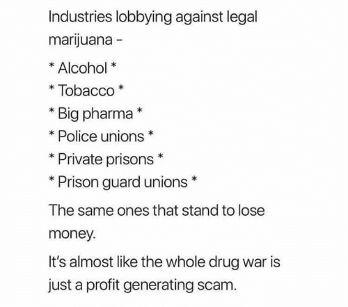 big pharma: Industries lobbying against legal  marijuana -  Alcohol  Tobacco  Big pharma*  Police unions  Private prisons  Prison guard unions  The same ones that stand to lose  money.  It's almost like the whole drug war is  just a profit generating scam.