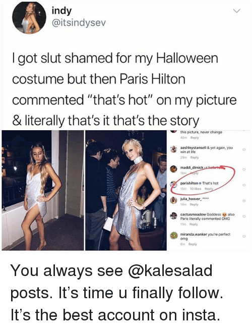 """parishilton: indy  @itsindysev  I got slut shamed for my Halloween  costume but then Paris Hilton  commented """"that's hot"""" on my picture  & literally that's it that's the story  this picture, never change  40m Reply  washleystansell & yet again, you  win at life  29m Reply  maddi dimick  parishilton That's hot  15m 10 likes Reply  julia-hoover-  14m Repy  cactusmeadow Goddess also  11m Reply  miranda.wanker youre perfect  Paris literally commented OMG  omg  m Reply You always see @kalesalad posts. It's time u finally follow. It's the best account on insta."""