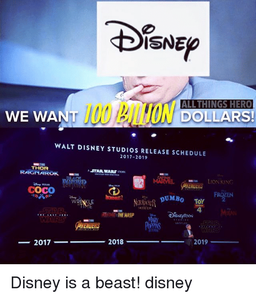 Anaconda, CoCo, and Disney: INE  ISNED  100 BILLION Do  ALL THINGS HERC  DOLLARS!  WE WANT  WALT DISNEY STUDIOS RELEASE SCHEDULE  2017-2019  THOR  RAGNAROK  ASTAR WARS STORY  ■端  LION KING  COCO  FROZEN  2  DUMBo TOY  4  WRI  THE HASP  MARY  2018  2019  ー2017- Disney is a beast! disney
