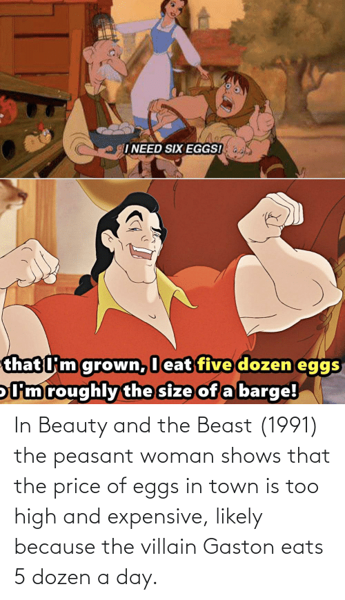 Beauty and the Beast: INEED SIX EGGS!  that l'm grown, I eat five dozen eggs  oUm roughly the size of a barge! In Beauty and the Beast (1991) the peasant woman shows that the price of eggs in town is too high and expensive, likely because the villain Gaston eats 5 dozen a day.