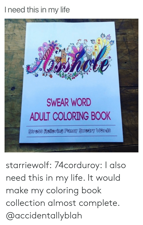 Life, Tumblr, and Blog: Ineed this in my life  Aiahole  SWEAR WORD  ADULT COLORING BOOK  Stress Relieving Fancy Sweary ords starriewolf: 74corduroy:  I also need this in my life. It would make my coloring book collection almost complete.   @accidentallyblah