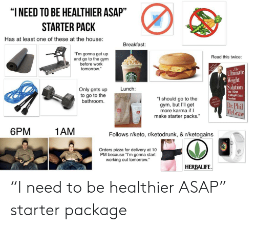 "Gym, Pizza, and Starter Packs: ""INEED TO BE HEALTHIER ASAP""  STARTER PACK  Has at least one of these at the house:  Breakfast:  ""I'm gonna get up  and go to the gym  before work  Read this twice:  tomorrow.""  The  Ultimate  Weight  Solution  Lunch:  Only gets up  to go to the  bathroom.  The 7 Keys  to Weight Loss  Freedom  ""I should go to the  gym, but I'll get  more karma if I  make starter packs.  OVER  MILLION  :Phil  McGraw  SOLD  6PM  1AM  Follows r/keto, r/ketodrunk, & r/ketogains  Orders pizza for delivery at 10  PM because ""I'm gonna start  working out tomorrow.""  HERBALIFE ""I need to be healthier ASAP"" starter package"