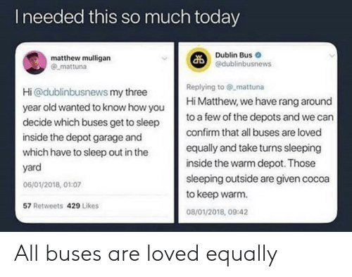 Matthew: Ineeded this so much today  Dublin Bus  @dublinbusnews  matthew mulligan  mattuna  Replying to @ mattuna  Hi Matthew, we have rang around  Hi@dublinbusnews my three  year old wanted to know how you  decide which buses get to sleep  to a few of the depots and we can  confirm that all buses are loved  inside the depot garage and  equally and take turns sleeping  which have to sleep out in the  inside the warm depot. Those  yard  sleeping outside are given cocoa  to keep warm  06/01/2018, 01:07  57 Retweets 429 Likes  08/01/2018, 09:42 All buses are loved equally