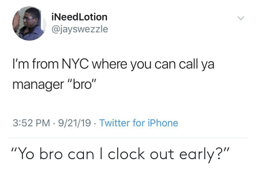 """nyc: iNeedLotion  @jayswezzle  I'm from NYC where you can call ya  II  manager """"bro""""  3:52 PM 9/21/19 Twitter for iPhone """"Yo bro can I clock out early?"""""""