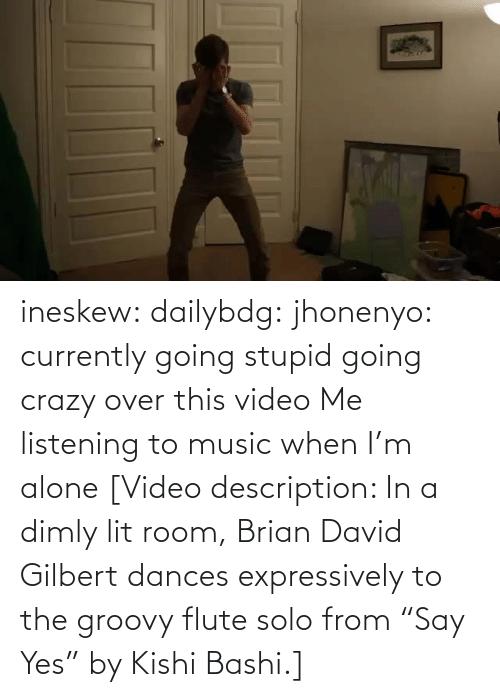 "over: ineskew:  dailybdg:  jhonenyo:  currently going stupid going crazy over this video  Me listening to music when I'm alone  [Video description: In a dimly lit room, Brian David Gilbert dances expressively to the groovy flute solo from ""Say Yes"" by Kishi Bashi.]"