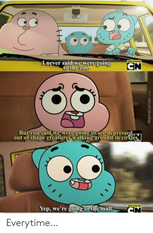 Memecenter: Inever said we were going  to the zoo.  NEW EPASODE  CN  But you said we were going to see depressed.  out of shape creatures walking around in cirdes  NEW EPISODE  Yep, we're going to the mall.  CN  MemeCenter.com Everytime…