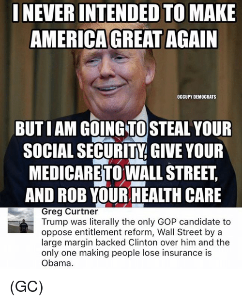 Candidness: INEVERINTENDED TO MAKE  AMERICA GREAT AGAIN  OCCUPY DEMOCRATS  BUTIAM GOING TO STEAL YOUR  SOCIAL SECURITY GIVE YOUR  MEDICARETOWALLSTREET  AND ROB YOURHEALTH CARE  Greg Curtner  Trump was literally the only GOP candidate to  oppose entitlement reform, Wall Street by a  large margin backed Clinton over him and the  only one making people lose insurance is  Obama. (GC)