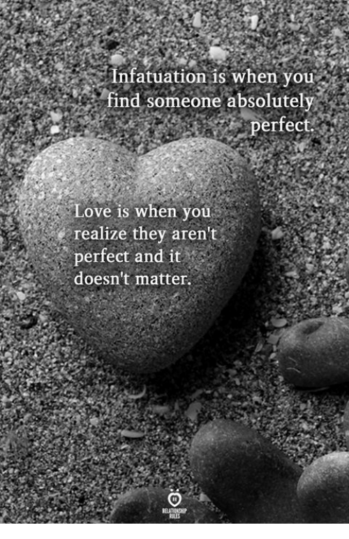 Love, They, and You: Infatuation is when you  ind someone absolutely  erfect.  Love is when you  realize they aren't  perfect and it  doesn't matter.  ELATINH  RSLES