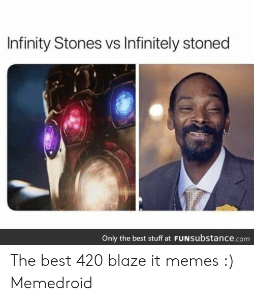 Best 420: Infinity Stones vs Infinitely stoned  Only the best stuff at FUNsubstance.com The best 420 blaze it memes :) Memedroid