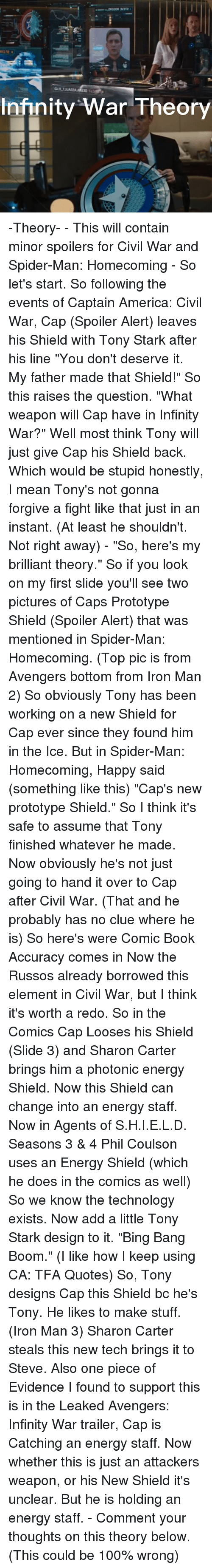 "tonys: Infinity War Theory -Theory- - This will contain minor spoilers for Civil War and Spider-Man: Homecoming - So let's start. So following the events of Captain America: Civil War, Cap (Spoiler Alert) leaves his Shield with Tony Stark after his line ""You don't deserve it. My father made that Shield!"" So this raises the question. ""What weapon will Cap have in Infinity War?"" Well most think Tony will just give Cap his Shield back. Which would be stupid honestly, I mean Tony's not gonna forgive a fight like that just in an instant. (At least he shouldn't. Not right away) - ""So, here's my brilliant theory."" So if you look on my first slide you'll see two pictures of Caps Prototype Shield (Spoiler Alert) that was mentioned in Spider-Man: Homecoming. (Top pic is from Avengers bottom from Iron Man 2) So obviously Tony has been working on a new Shield for Cap ever since they found him in the Ice. But in Spider-Man: Homecoming, Happy said (something like this) ""Cap's new prototype Shield."" So I think it's safe to assume that Tony finished whatever he made. Now obviously he's not just going to hand it over to Cap after Civil War. (That and he probably has no clue where he is) So here's were Comic Book Accuracy comes in Now the Russos already borrowed this element in Civil War, but I think it's worth a redo. So in the Comics Cap Looses his Shield (Slide 3) and Sharon Carter brings him a photonic energy Shield. Now this Shield can change into an energy staff. Now in Agents of S.H.I.E.L.D. Seasons 3 & 4 Phil Coulson uses an Energy Shield (which he does in the comics as well) So we know the technology exists. Now add a little Tony Stark design to it. ""Bing Bang Boom."" (I like how I keep using CA: TFA Quotes) So, Tony designs Cap this Shield bc he's Tony. He likes to make stuff. (Iron Man 3) Sharon Carter steals this new tech brings it to Steve. Also one piece of Evidence I found to support this is in the Leaked Avengers: Infinity War trailer, Cap is Catching an energy staff. Now whether this is just an attackers weapon, or his New Shield it's unclear. But he is holding an energy staff. - Comment your thoughts on this theory below. (This could be 100% wrong)"