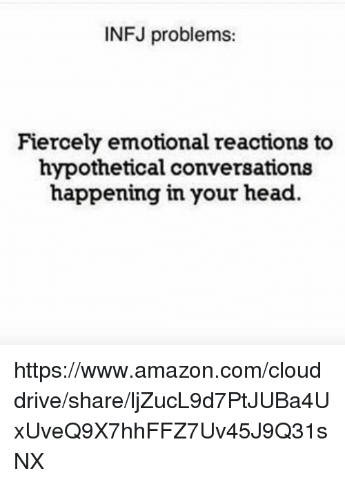 infj: INFJ problems:  Fiercely emotional reactions to  hypothetical conversations  happening in your head https://www.amazon.com/clouddrive/share/ljZucL9d7PtJUBa4UxUveQ9X7hhFFZ7Uv45J9Q31sNX