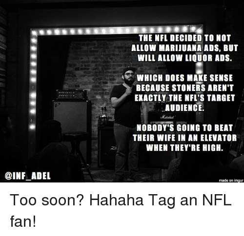 nfl fan: @INFLADEL  THE NFL DECIDED TO NOT  ALLOW MARIJUANA ADS, BUT  WILL ALLOW LIQUOR ADS.  4 MWHICH DOES MAKE SENSE  BECAUSE STONERS AREN'T  EXACTLY THE NFL'S TARGET  AUDIENCE  NOBODY'S GOING TO BEAT  THEIR WIFE IN AN ELEVATOR  WHEN THEY'RE HIGH.  made on imgur Too soon? Hahaha Tag an NFL fan!