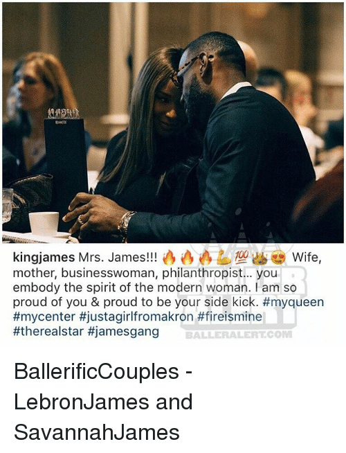 Memes, 🤖, and Mother: ing james Mrs. James!!  Wife  mother, businesswoman, philanthropist... you  embody the spirit of the modern woman. am so  proud of you & proud to be your side kick. #myqueen  #mycenter tjustagirlfromakron #fireismine  #therealstar #jamesgang  BALLE RALEIRT COM BallerificCouples - LebronJames and SavannahJames