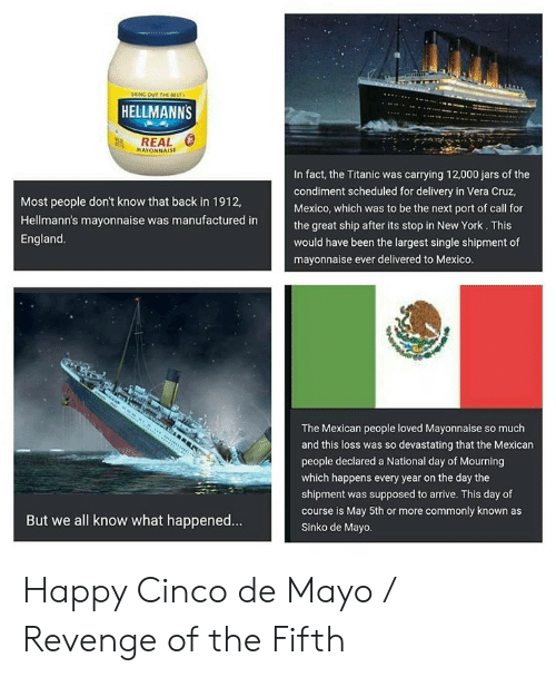 "Dank, England, and New York: ""ING OUT r  HELLMANNS  REAL  MAYONNAISE  In fact, the Titanic was carrying 12,000 jars of the  condiment scheduled for delivery in Vera Cruz,  Mexico, which was to be the next port of call for  the great ship after its stop in New York. This  would have been the largest single shipment of  mayonnaise ever delivered to Mexico.  Most people don't know that back in 1912,  Hellmann's mayonnaise was manufactured in  England.  The Mexican people loved Mayonnaise so much  and this loss was so devastating that the Mexican  people declared a National day of Mourning  which happens every year on the day the  shipment was supposed to arrive. This day of  course is May 5th or more commonly known as  Sinko de Mayo.  But we all know what happened... Happy Cinco de Mayo / Revenge of the Fifth"