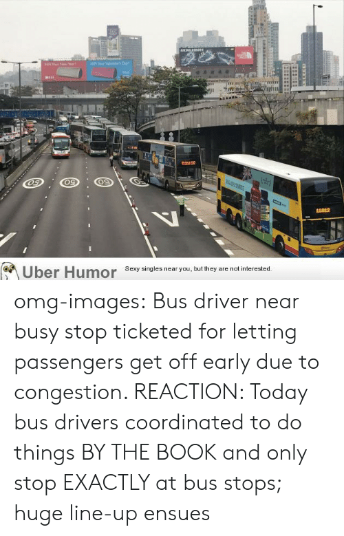 Omg, Tumblr, and Uber: ING REPORR  FeY  23110  11812  Uber Humor Sesy singles near you but they are notinterested omg-images:  Bus driver near busy stop ticketed for letting passengers get off early due to congestion. REACTION: Today bus drivers coordinated to do things BY THE BOOK and only stop EXACTLY at bus stops; huge line-up ensues