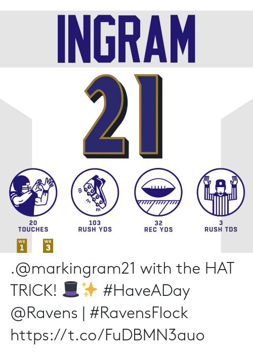 Memes, Ravens, and Rush: INGRAM  21  20  TOUCHES  103  RUSH YDS  3  RUSH TDS  32  REC YDS  WK  WK  1  3 .@markingram21 with the HAT TRICK! ?✨ #HaveADay   @Ravens | #RavensFlock https://t.co/FuDBMN3auo