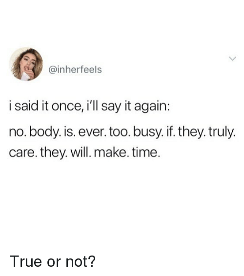 Memes, True, and Say It: @inherfeels  i said it once, i'll say it again:  no. body. is. ever.too. busy. if. they. truly.  care. they. will. make. time True or not?
