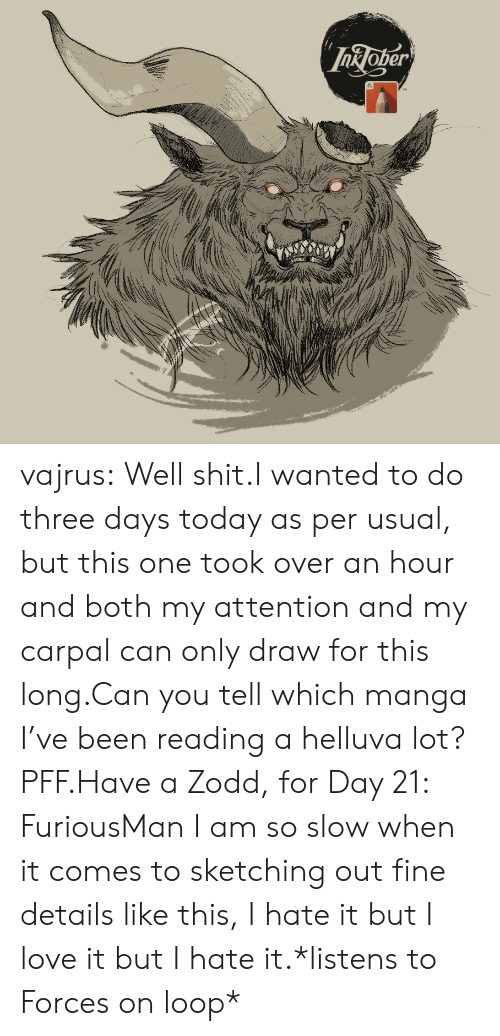 usual: InJoper vajrus:  Well shit.I wanted to do three days today as per usual, but this one took over an hour and both my attention and my carpal can only draw for this long.Can you tell which manga I've been reading a helluva lot? PFF.Have a Zodd, for Day 21: FuriousMan I am so slow when it comes to sketching out fine details like this, I hate it but I love it but I hate it.*listens to Forces on loop*