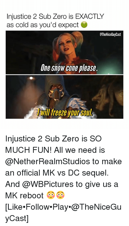 Coneing: Injustice 2 Sub Zero is EXACTLY  as cold as you'd expect  CTheNiceGuyCast  One snow cone please.  Will teeze our  will freeze your so  ill freeze vou Soul Injustice 2 Sub Zero is SO MUCH FUN! All we need is @NetherRealmStudios to make an official MK vs DC sequel. And @WBPictures to give us a MK reboot 😳😳 [Like•Follow•Play•@TheNiceGuyCast]