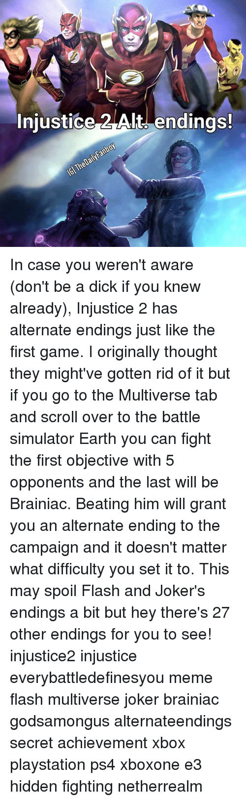 Dont Be A Dick: Injustice Alt endings! In case you weren't aware (don't be a dick if you knew already), Injustice 2 has alternate endings just like the first game. I originally thought they might've gotten rid of it but if you go to the Multiverse tab and scroll over to the battle simulator Earth you can fight the first objective with 5 opponents and the last will be Brainiac. Beating him will grant you an alternate ending to the campaign and it doesn't matter what difficulty you set it to. This may spoil Flash and Joker's endings a bit but hey there's 27 other endings for you to see! injustice2 injustice everybattledefinesyou meme flash multiverse joker brainiac godsamongus alternateendings secret achievement xbox playstation ps4 xboxone e3 hidden fighting netherrealm