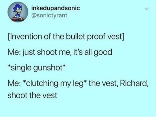 "Good, Single, and Proof: inkedupandsonic  @sonictyrant  [Invention of the bullet proof vest]  Me: just shoot me, it's all good  *single gunshot*  Me: ""clutching my leg* the vest, Richard,  shoot the vest"