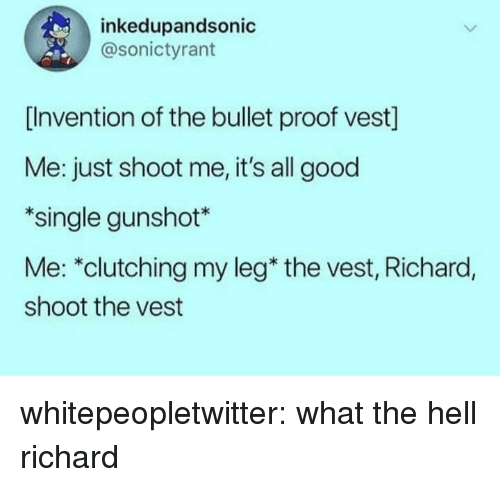 "Tumblr, Blog, and Good: inkedupandsonic  @sonictyrant  [Invention of the bullet proof vest]  Me: just shoot me, it's all good  *single gunshot*  Me: ""clutching my leg* the vest, Richard,  shoot the vest whitepeopletwitter:  what the hell richard"
