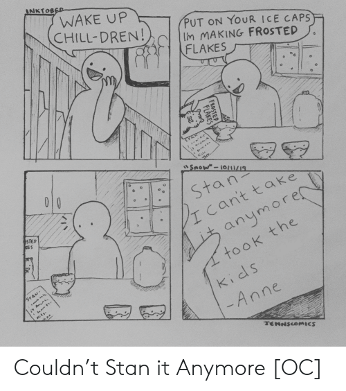 Frosted: INKTOBED  WAKE UP  CHILL-DREN!  PUT ON YOUR ICE CAPS  Im MAKING FROSTED  FLAKES  STA  Snow-10/1/19  010  Stan  cant take  STED  KES  anymore  took the  STAN-  kids  -Anne  TENNSCOMICS  FROSTEP  FLAKES Couldn't Stan it Anymore [OC]