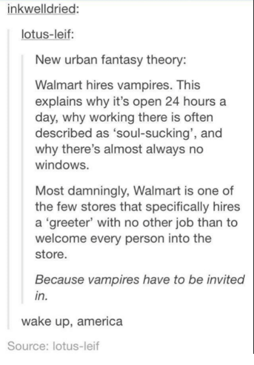 """wake up america: inkwell dried  lotus-leif:  New urban fantasy theory:  Walmart hires vampires. This  explains why it's open 24 hours a  day, why working there is often  described as  """"soul-sucking', and  why there's almost always no  windows.  Most damningly, Walmart is one of  the few stores that specifically hires  a """"greeter' with no other job than to  welcome every person into the  store.  Because vampires have to be invited  in.  wake up, america  Source: lotus-leif"""