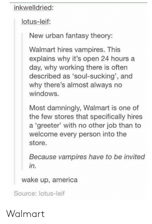 wake up america: inkwelldried:  lotus-leif:  New urban fantasy theory:  Walmart hires vampires. This  explains why it's open 24 hours a  day, why working there is often  described as 'soul-sucking', and  why there's almost always no  windoWS.  Most damningly, Walmart is one of  the few stores that specifically hires  a 'greeter with no other job than to  welcome every person into the  store.  Because vampires have to be invited  in.  wake up, america  Source: lotus-leif Walmart