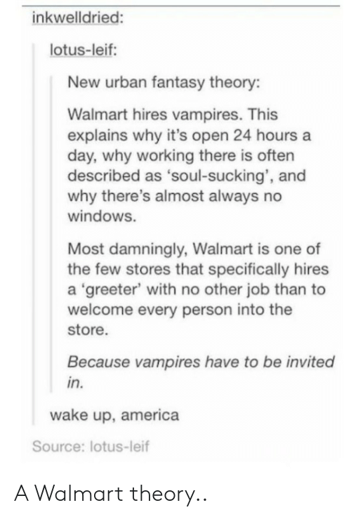 wake up america: inkwelldried:  lotus-leif:  New urban fantasy theory:  Walmart hires vampires. This  explains why it's open 24 hours a  day, why working there is often  described as 'soul-sucking', and  why there's almost always no  windows.  Most damningly, Walmart is one of  the few stores that specifically hires  a 'greeter' with no other job than to  welcome every person into the  store.  Because vampires have to be invited  in.  wake up, america  Source: lotus-leif A Walmart theory..