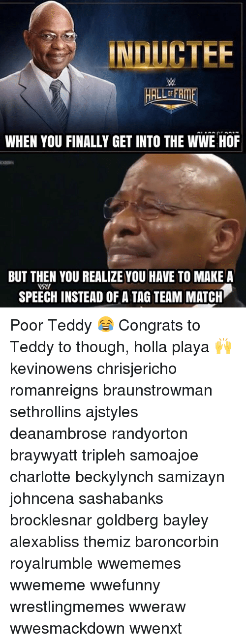 Congrations: INLICTEE  WHEN YOU FINALLY GET INTO THE WWE HOF  BUT THEN YOU REALIZE YOU HAVE TO MAKE A  INI  SPEECH INSTEAD OF A TAG TEAM MATCH Poor Teddy 😂 Congrats to Teddy to though, holla playa 🙌 kevinowens chrisjericho romanreigns braunstrowman sethrollins ajstyles deanambrose randyorton braywyatt tripleh samoajoe charlotte beckylynch samizayn johncena sashabanks brocklesnar goldberg bayley alexabliss themiz baroncorbin royalrumble wwememes wwememe wwefunny wrestlingmemes wweraw wwesmackdown wwenxt