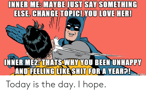 today is the day: INNER ME: MAYBE JUST SAY SOMETHING  ELSE. CHANGE TOPIC! YOU LOVE HER!  INNER ME2: THATS WHY YOU BEEN UNHAPPY  ANDFEELING LIKE SHIT FOR A YEAR?!  made on imдur Today is the day. I hope.