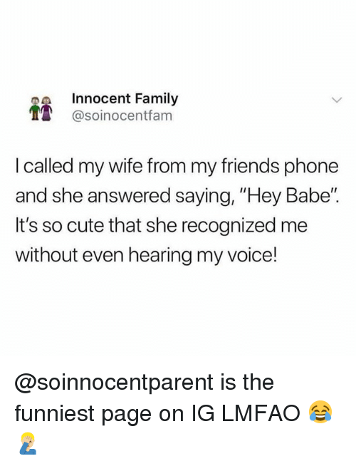 "Cute, Family, and Friends: Innocent Family  1 @soinocentfam  I called my wife from my friends phone  and she answered saying, ""Hey Babe""  It's so cute that she recognized me  without even hearing my voice! @soinnocentparent is the funniest page on IG LMFAO 😂🤦🏼‍♂️"