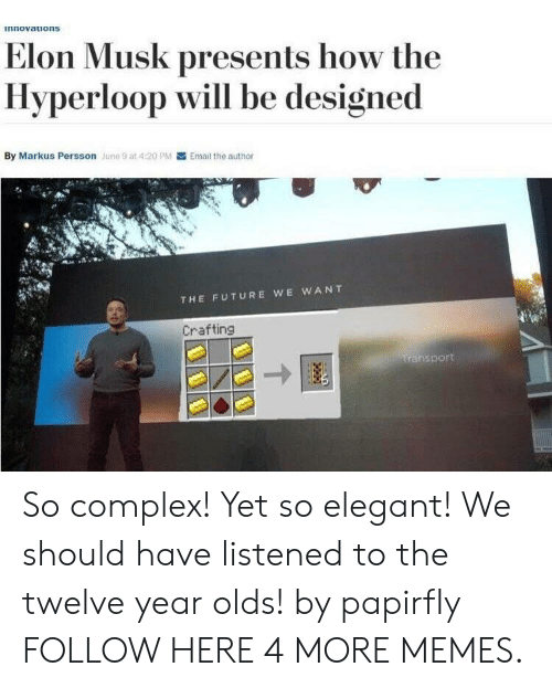 Hyperloop: innovatuons  Elon Musk presents how the  Hyperloop will be designed  By Markus Persson June 9 at 4:20 PM Email the author  THE FUTURE WE WANT  Crafting  sport So complex! Yet so elegant! We should have listened to the twelve year olds! by papirfIy FOLLOW HERE 4 MORE MEMES.