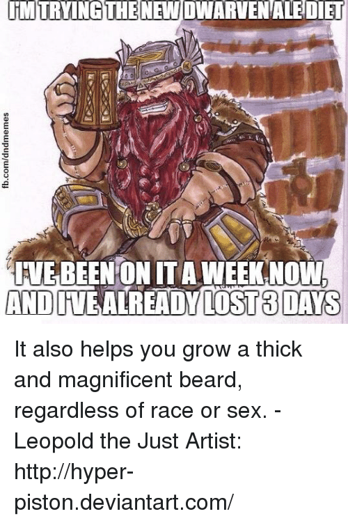 piston: INNTRYING THE NEW DWARVENALEDIET  IVEBEENONTTAWEEKANOW  AND ALREADY LOST 3 DAYS It also helps you grow a thick and magnificent beard, regardless of race or sex.  - Leopold the Just  Artist: http://hyper-piston.deviantart.com/