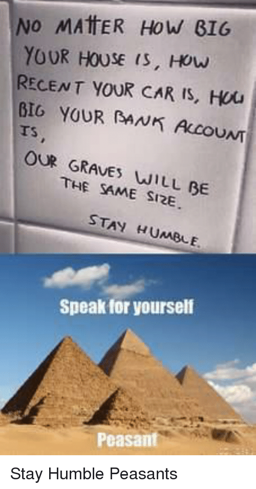 Speak For Yourself Peasant: INO MATER HOW BIG  YOUR HOUSE is, How  RECENT YOUR CAR IS, Hou  BIG YOUR AN ALCOUNT  Ts  OUR GRAVE WILL BE  THE SAME SI2E  STAY HUMBLE  Speak for yourself  Peasant Stay Humble Peasants