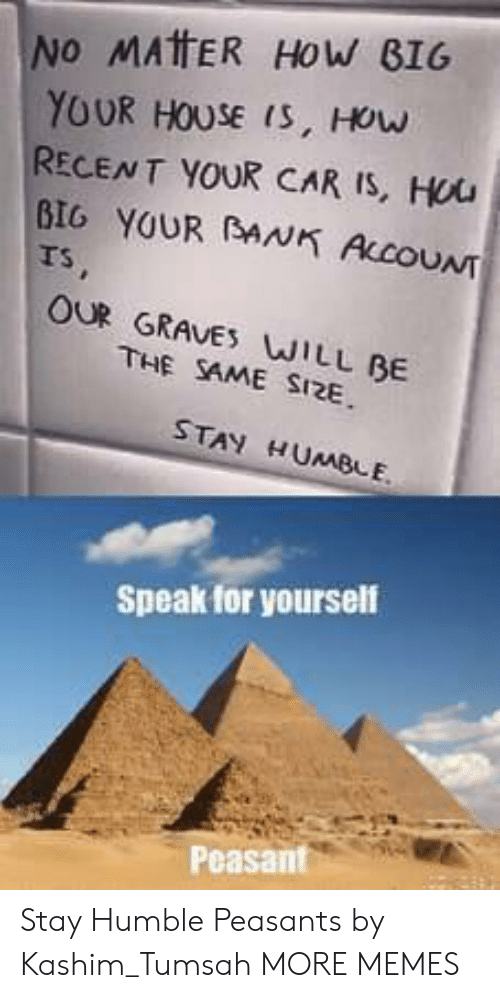 Speak For Yourself Peasant: INO MATER HOW BIG  YOUR HOUSE is, How  RECENT YOUR CAR IS, Hou  BIG YOUR AN ALCOUNT  Ts  OUR GRAVE WILL BE  THE SAME SI2E  STAY HUMBLE  Speak for yourself  Peasant Stay Humble Peasants by Kashim_Tumsah MORE MEMES