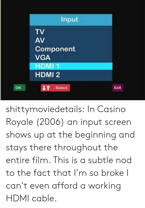 Target, Tumblr, and Blog: Input  TV  AV  Component  VGA  HDMI 1  HDMI 2  Select shittymoviedetails:  In Casino Royale (2006) an input screen shows up at the beginning and stays there throughout the entire film. This is a subtle nod to the fact that I'm so broke I can't even afford a working HDMI cable.