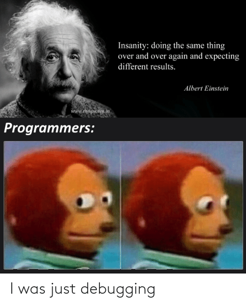 And Over: Insanity: doing the same thing  over and over again and expecting  different results.  Albert Einstein  www.thequotes.in  Programmers: I was just debugging