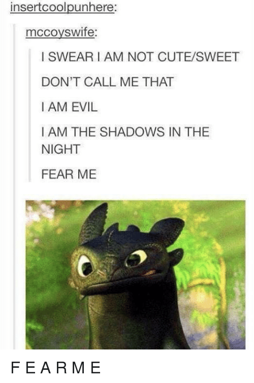 Cute, Evil, and Fear: insertcoolpunhere  mccoyswife  I SWEARI AM NOT CUTE/SWEET  DON'T CALL ME THAT  I AM EVIL  I AM THE SHADOWS IN THE  NIGHT  FEAR ME F E A R M E