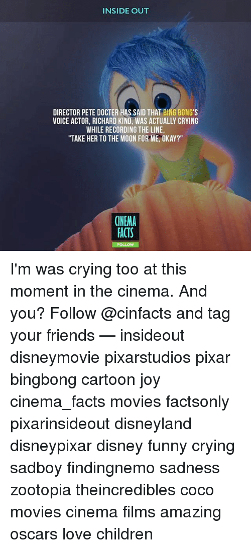 "bingeing: INSIDE OUT  DIRECTOR PETE DOCTER HAS SAID THAT BING BONG'S  VOICE ACTOR, RICHARD KIND, WAS ACTUALLY CRYING  WHILE RECORDING THE LINE  ""TAKE HER TO THE MOON FOR ME, OKAY?""  CINEMA  ACTS I'm was crying too at this moment in the cinema. And you? Follow @cinfacts and tag your friends — insideout disneymovie pixarstudios pixar bingbong cartoon joy cinema_facts movies factsonly pixarinsideout disneyland disneypixar disney funny crying sadboy findingnemo sadness zootopia theincredibles coco movies cinema films amazing oscars love children"