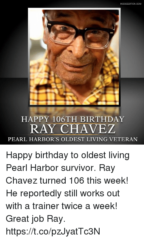 chavez: INSIDEEDITION.COM  HAPPY 106TH BIRTHDAY  RAY CHAVEZ  PEARL HARBOR'S OLDEST LIVING VETERAN Happy birthday to oldest living Pearl Harbor survivor. Ray Chavez turned 106 this week! He reportedly still works out with a trainer twice a week! Great job Ray. https://t.co/pzJyatTc3N