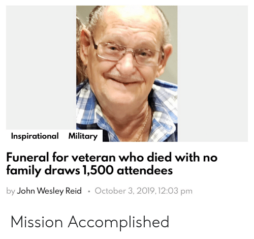 Family, Military, and Who: Inspirational Military  Funeral for veteran who died with no  family draws 1,500 attendees  October 3, 2019,12:03 pm  by John Wesley Reid Mission Accomplished