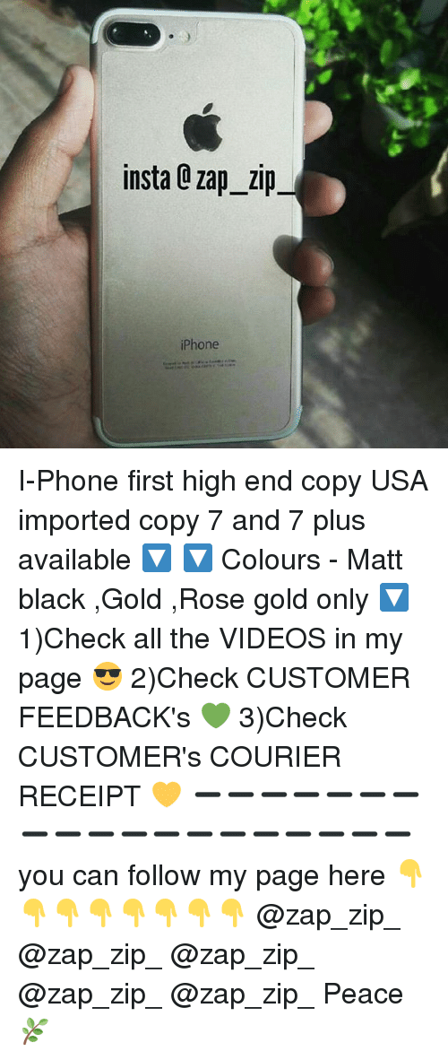 zips: insta Q zap zip  iPhone I-Phone first high end copy USA imported copy 7 and 7 plus available 🔽 🔽 Colours - Matt black ,Gold ,Rose gold only 🔽 1)Check all the VIDEOS in my page 😎 2)Check CUSTOMER FEEDBACK's 💚 3)Check CUSTOMER's COURIER RECEIPT 💛 ➖➖➖➖➖➖➖➖➖➖➖➖➖➖➖➖➖➖➖ you can follow my page here 👇👇👇👇👇👇👇👇 @zap_zip_ @zap_zip_ @zap_zip_ @zap_zip_ @zap_zip_ Peace 🌿