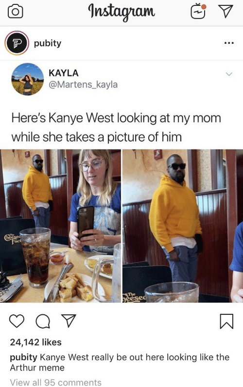 Arthur, Kanye, and Meme: Instagnam  Ppubity  KAYLA  @Martens_kayla  Here's Kanye West looking at my mom  while she takes a picture of him  Greesed  Fact  The  yeesed  Q V  24,142 likes  pubity Kanye West really be out here looking like the  Arthur meme  View all 95 comments