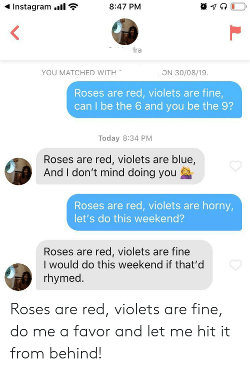 do me: Instagram.  8:47 PM  ra  YOU MATCHED WITH  ON 30/08/19.  Roses are red, violets are fine,  can I be the 6 and you be the 9?  Today 8:34 PM  Roses are red, violets are blue,  And I don't mind doing you  Roses are red, violets are horny,  let's do this weekend?  Roses are red, violets are fine  I would do this weekend if that'd  rhymed. Roses are red, violets are fine, do me a favor and let me hit it from behind!