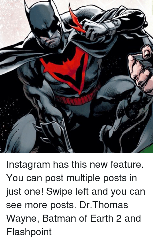 Earth 2: Instagram has this new feature. You can post multiple posts in just one! Swipe left and you can see more posts. Dr.Thomas Wayne, Batman of Earth 2 and Flashpoint