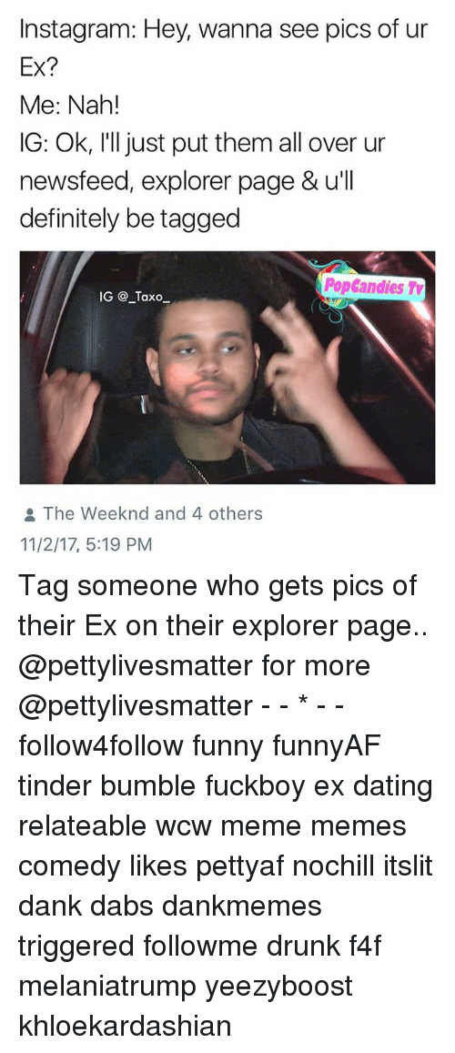 f4f: Instagram: Hey, wanna see pics of ur  Ex?  Me: Nah!  IG: Ok, I'll just put them all over ur  newsfeed, explorer page & u'll  definitely be tagged  PopGandies Ty  IG @_Taxo  The weeknd and 4 others  11/2/17, 5:19 PM Tag someone who gets pics of their Ex on their explorer page.. @pettylivesmatter for more @pettylivesmatter - - * - - follow4follow funny funnyAF tinder bumble fuckboy ex dating relateable wcw meme memes comedy likes pettyaf nochill itslit dank dabs dankmemes triggered followme drunk f4f melaniatrump yeezyboost khloekardashian
